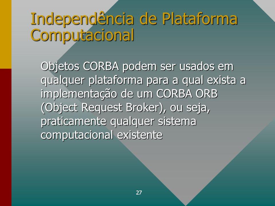 27 Independência de Plataforma Computacional Objetos CORBA podem ser usados em qualquer plataforma para a qual exista a implementação de um CORBA ORB