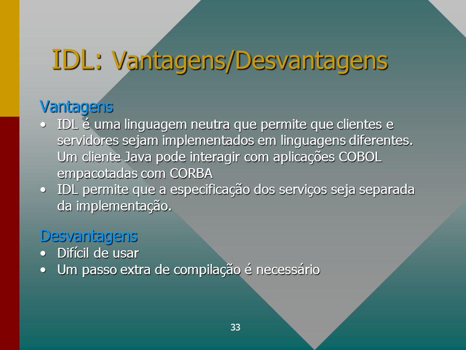 33 IDL: Vantagens/Desvantagens Vantagens IDL é uma linguagem neutra que permite que clientes e servidores sejam implementados em linguagens diferentes
