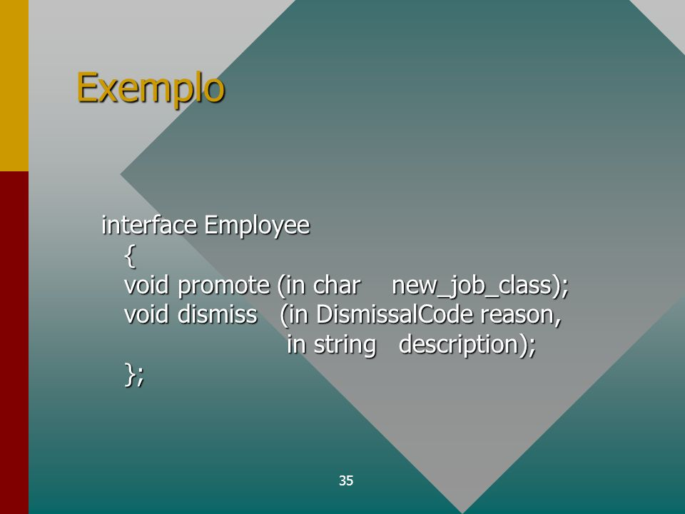 36 Cliente e implementação no servidor interface Employee { void promote (in char new_job_class); void dismiss (in DismissalCode reason, in string description); }; operação promote operação dismiss Ap.