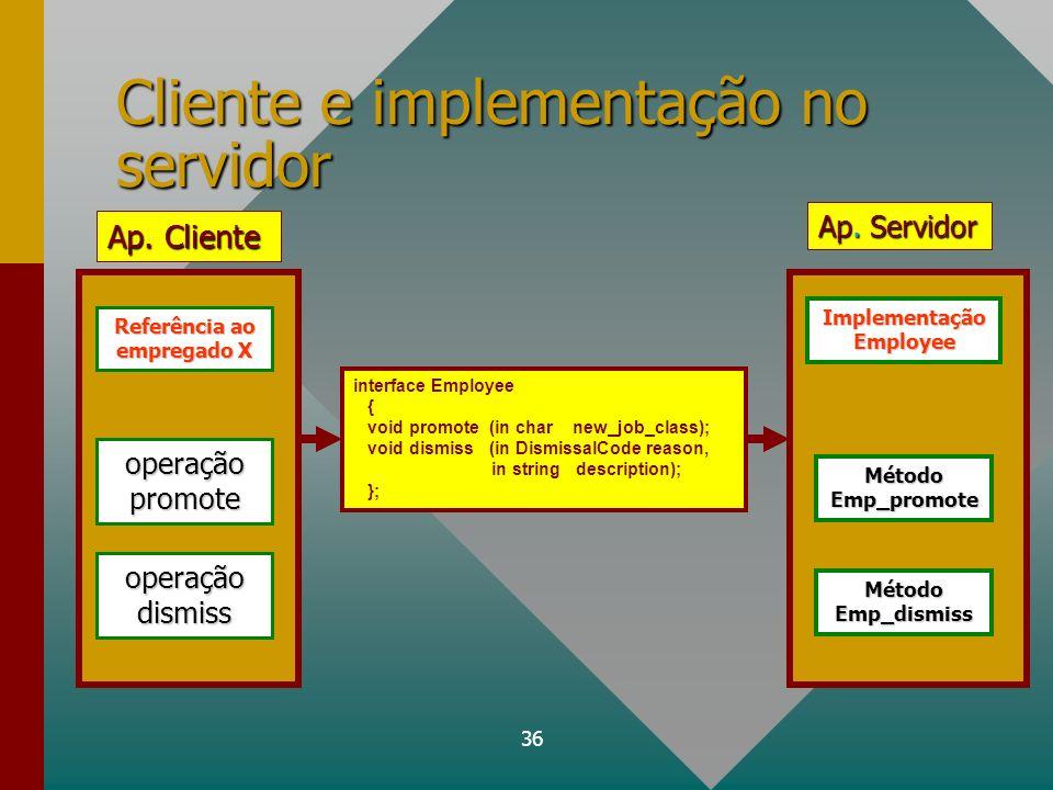 36 Cliente e implementação no servidor interface Employee { void promote (in char new_job_class); void dismiss (in DismissalCode reason, in string des