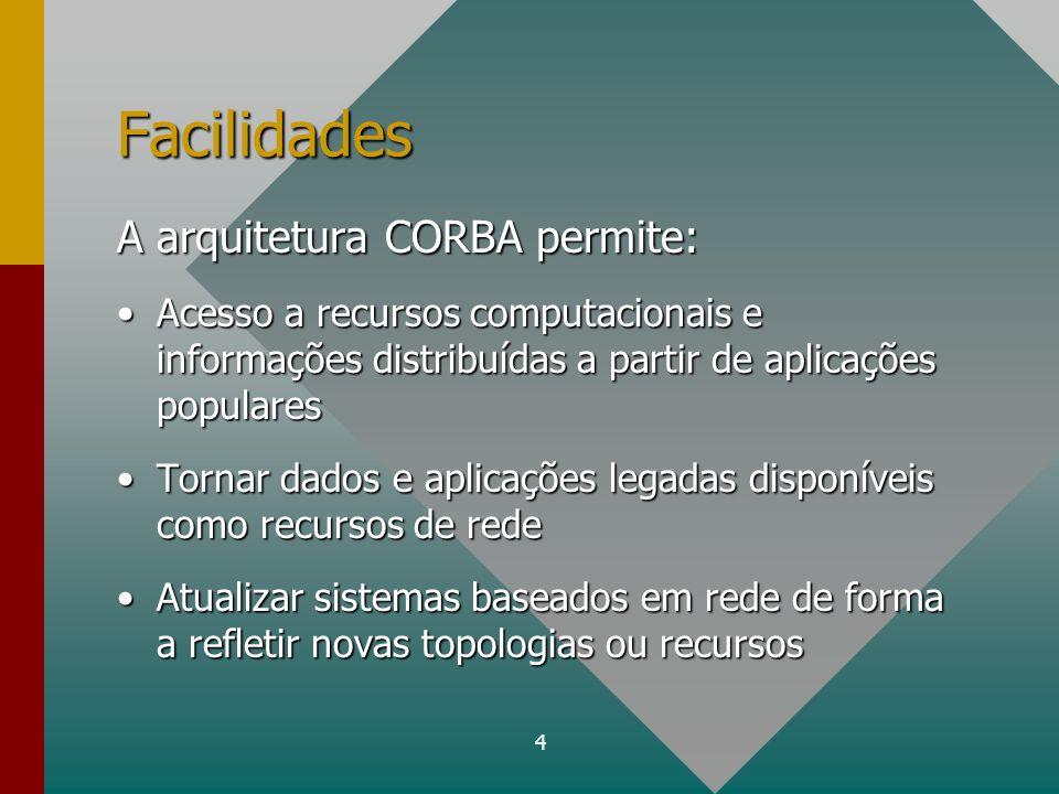 4 Facilidades A arquitetura CORBA permite: Acesso a recursos computacionais e informações distribuídas a partir de aplicações popularesAcesso a recurs