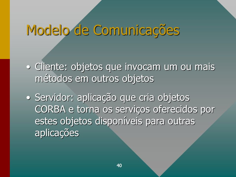 40 Modelo de Comunicações Cliente: objetos que invocam um ou mais métodos em outros objetosCliente: objetos que invocam um ou mais métodos em outros o