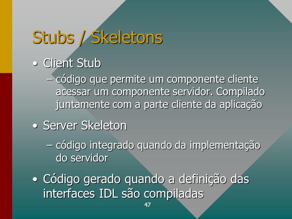 47 Stubs / Skeletons Client StubClient Stub –código que permite um componente cliente acessar um componente servidor. Compilado juntamente com a parte