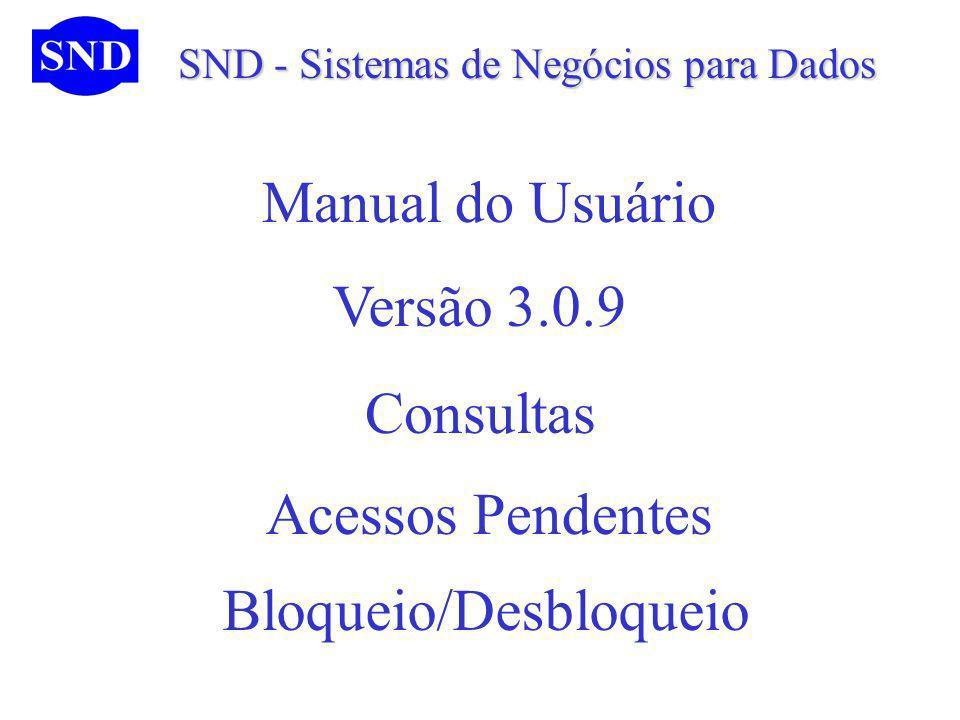 SND - Sistemas de Negócios para Dados SND - Sistemas de Negócios para Dados Manual do Usuário Consultas Bloqueio/Desbloqueio Versão 3.0.9 Acessos Pendentes