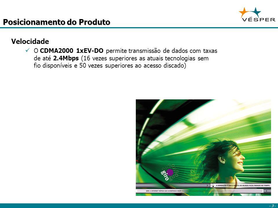 - 3 - Posicionamento do Produto Velocidade O CDMA2000 1xEV-DO permite transmissão de dados com taxas de até 2.4Mbps (16 vezes superiores as atuais tecnologias sem fio disponíveis e 50 vezes superiores ao acesso discado)