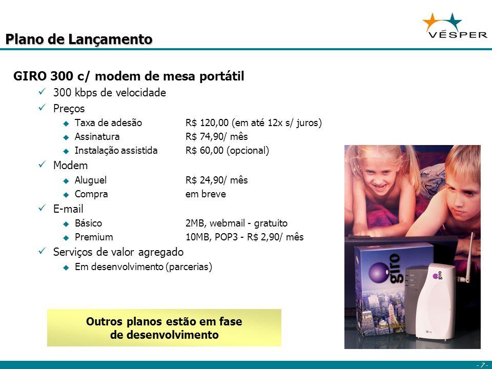- 7 - Plano de Lançamento GIRO 300 c/ modem de mesa portátil 300 kbps de velocidade Preços Taxa de adesãoR$ 120,00 (em até 12x s/ juros) AssinaturaR$ 74,90/ mês Instalação assistidaR$ 60,00 (opcional) Modem AluguelR$ 24,90/ mês Compraem breve E-mail Básico2MB, webmail - gratuito Premium10MB, POP3 - R$ 2,90/ mês Serviços de valor agregado Em desenvolvimento (parcerias) Outros planos estão em fase de desenvolvimento