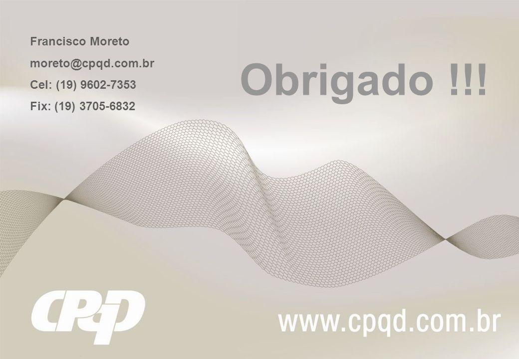 Obrigado !!! Francisco Moreto moreto@cpqd.com.br Cel: (19) 9602-7353 Fix: (19) 3705-6832