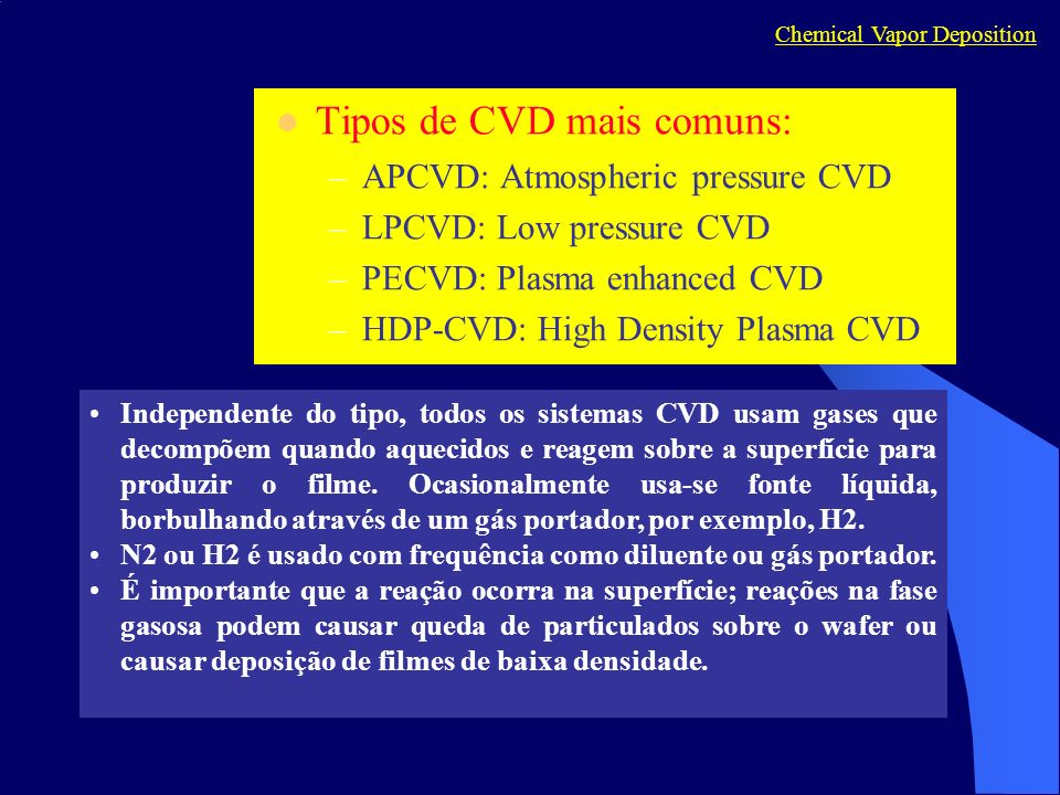 Tipos de CVD mais comuns: –APCVD: Atmospheric pressure CVD –LPCVD: Low pressure CVD –PECVD: Plasma enhanced CVD –HDP-CVD: High Density Plasma CVD Chem