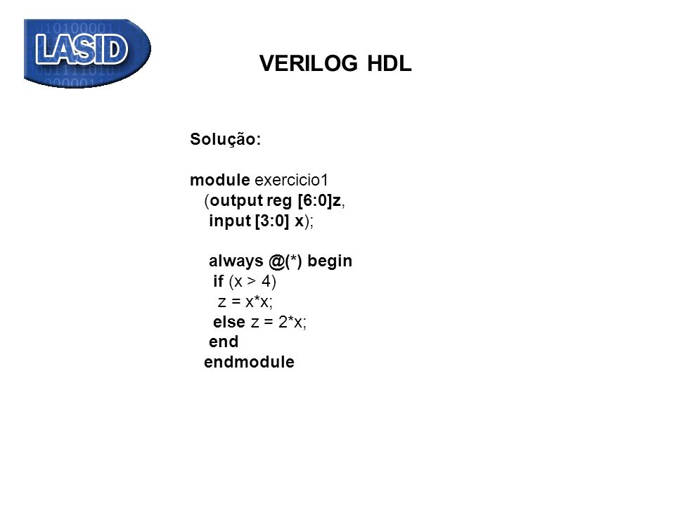 VERILOG HDL Solução: module exercicio1 (output reg [6:0]z, input [3:0] x); always @(*) begin if (x > 4) z = x*x; else z = 2*x; end endmodule