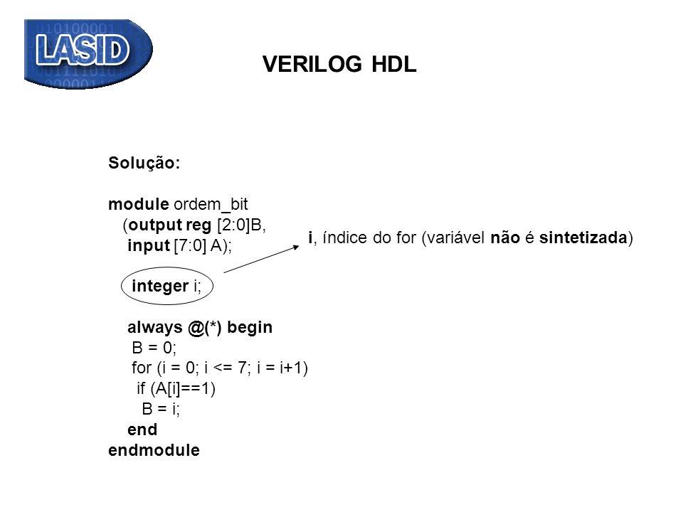 Solução: module ordem_bit (output reg [2:0]B, input [7:0] A); integer i; always @(*) begin B = 0; for (i = 0; i <= 7; i = i+1) if (A[i]==1) B = i; end