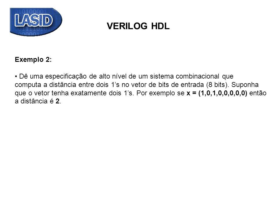 VERILOG HDL module distancia_bit (output reg [2:0] B, input [7:0] A); integer i; reg [2:0] j,k; always @(*) begin B=0; k=0; j=0; for (i = 0; i <= 7; i = i+1) if (A[i]==1) j = i; // bit de maior ordem for (i = 7; i >= 0; i = i-1) if (A[i]==1) k = i; // bit de menor ordem B = j - k; // cálculo da diferença na ordem dos bits end endmodule