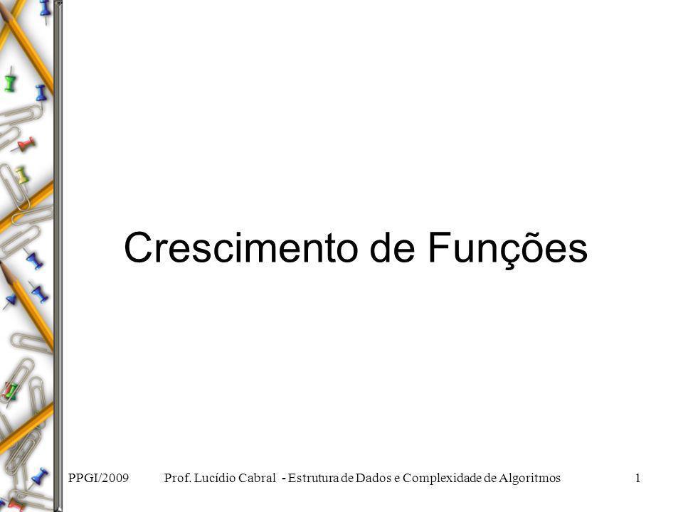 PPGI/2009 Prof. Lucídio Cabral - Estrutura de Dados e Complexidade de Algoritmos1 Crescimento de Funções