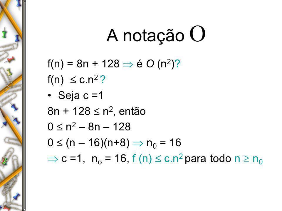 A notação f(n) = 8n + 128 é O (n 2 )? f(n) c.n 2 ? Seja c =1 8n + 128 n 2, então 0 n 2 – 8n – 128 0 (n – 16)(n+8) n 0 = 16 c =1, n o = 16, f (n) c.n 2
