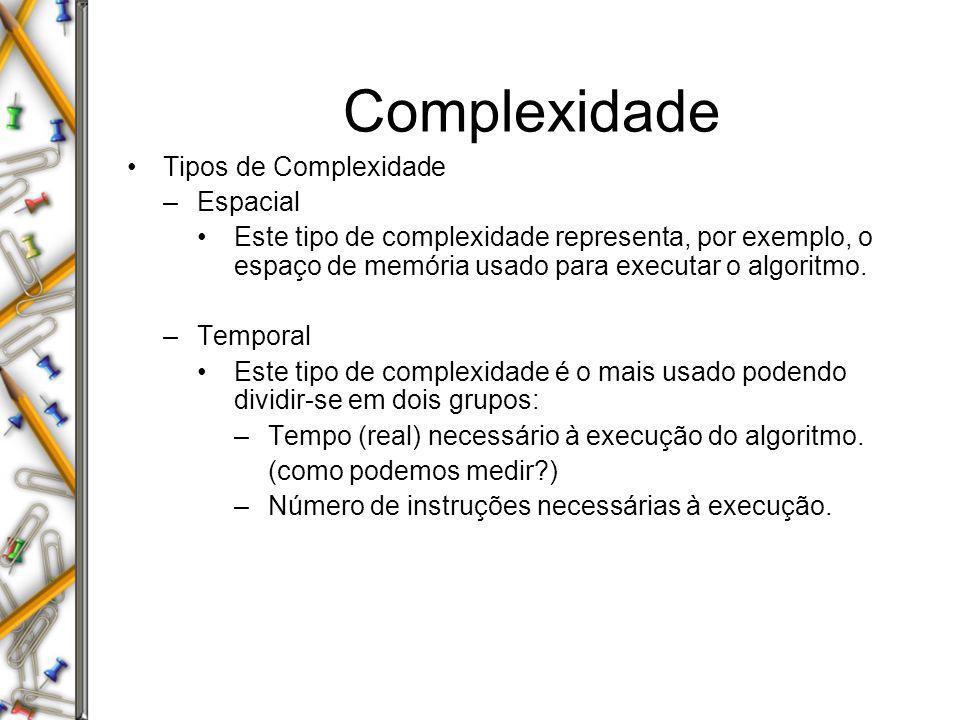 Complexidade Tipos de Complexidade –Espacial Este tipo de complexidade representa, por exemplo, o espaço de memória usado para executar o algoritmo. –