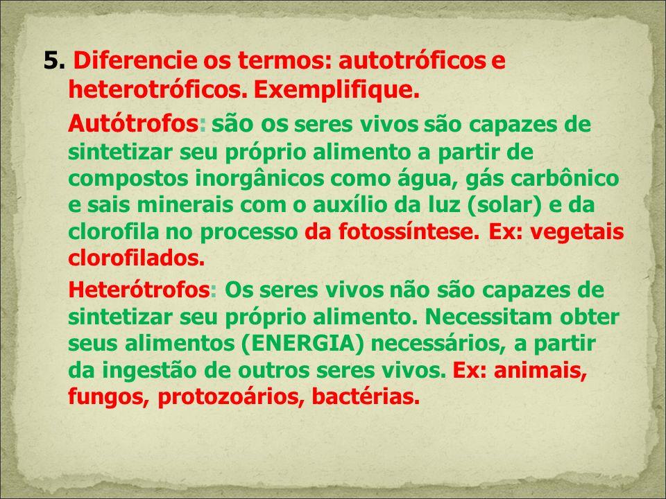 5. Diferencie os termos: autotróficos e heterotróficos. Exemplifique. Autótrofos: são os seres vivos são capazes de sintetizar seu próprio alimento a