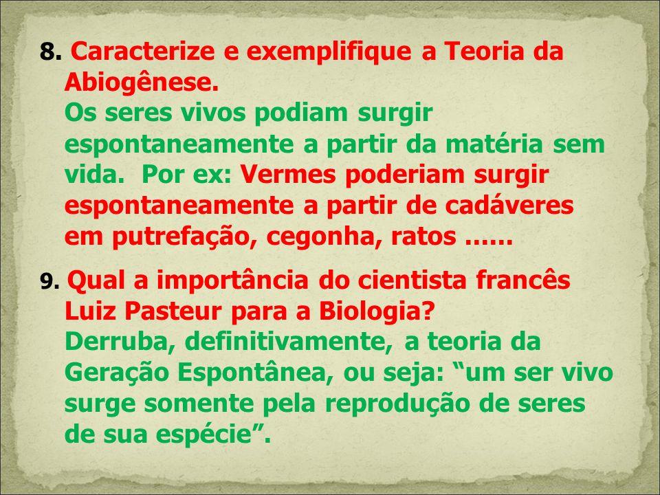 8. Caracterize e exemplifique a Teoria da Abiogênese. Os seres vivos podiam surgir espontaneamente a partir da matéria sem vida. Por ex: Vermes poderi