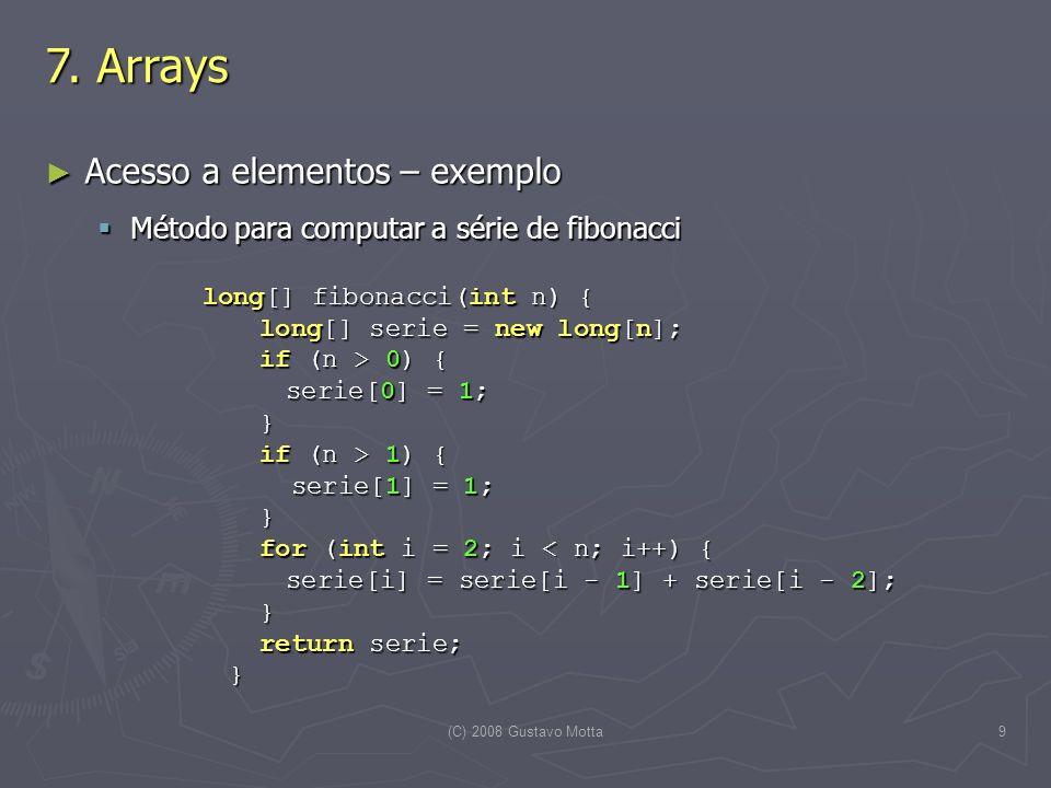 (C) 2008 Gustavo Motta10 Arrays de instâncias de classes Arrays de instâncias de classes Array no qual os elementos são instâncias de classes Array no qual os elementos são instâncias de classes Cada elemento deverá ser criado para inicializar o array Cada elemento deverá ser criado para inicializar o array CartaoDeCredito[] void defineCartoes(int nCartoes) { CartaoDeCredito[] void defineCartoes(int nCartoes) { System.out.println( Configuracao do sistema de cartoes SysCard . ); System.out.println( Configuracao do sistema de cartoes SysCard . ); System.out.println( Entre com a bandeira de +nCartoes+ cartoes... ); System.out.println( Entre com a bandeira de +nCartoes+ cartoes... ); CartaoDeCredito[] cartoes = new CartaoDeCredito[nCartoes]; CartaoDeCredito[] cartoes = new CartaoDeCredito[nCartoes]; Scanner entrada = new Scanner (System.in); Scanner entrada = new Scanner (System.in); for (int n = 0; n < cartoes.length; n++) { for (int n = 0; n < cartoes.length; n++) { cartoes[n] = new CartaoDeCredito(); cartoes[n] = new CartaoDeCredito(); System.out.print( Entre com a bandeira do cartão +n+ : ); System.out.print( Entre com a bandeira do cartão +n+ : ); String bandeira = entrada.nextLine(); String bandeira = entrada.nextLine(); cartoes[n].defineBandeira(bandeira); cartoes[n].defineBandeira(bandeira); System.out.println(); System.out.println(); } return cartoes; } return cartoes; } 7.