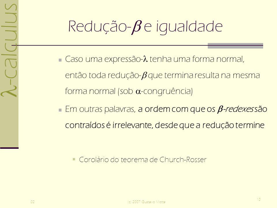 -calculus 02(c) 2007 Gustavo Motta 10 Redução- e igualdade Caso uma expressão- tenha uma forma normal, então toda redução- que termina resulta na mesma forma normal (sob -congruência) Em outras palavras, a ordem com que os -redexes são contraídos é irrelevante, desde que a redução termine Corolário do teorema de Church-Rosser