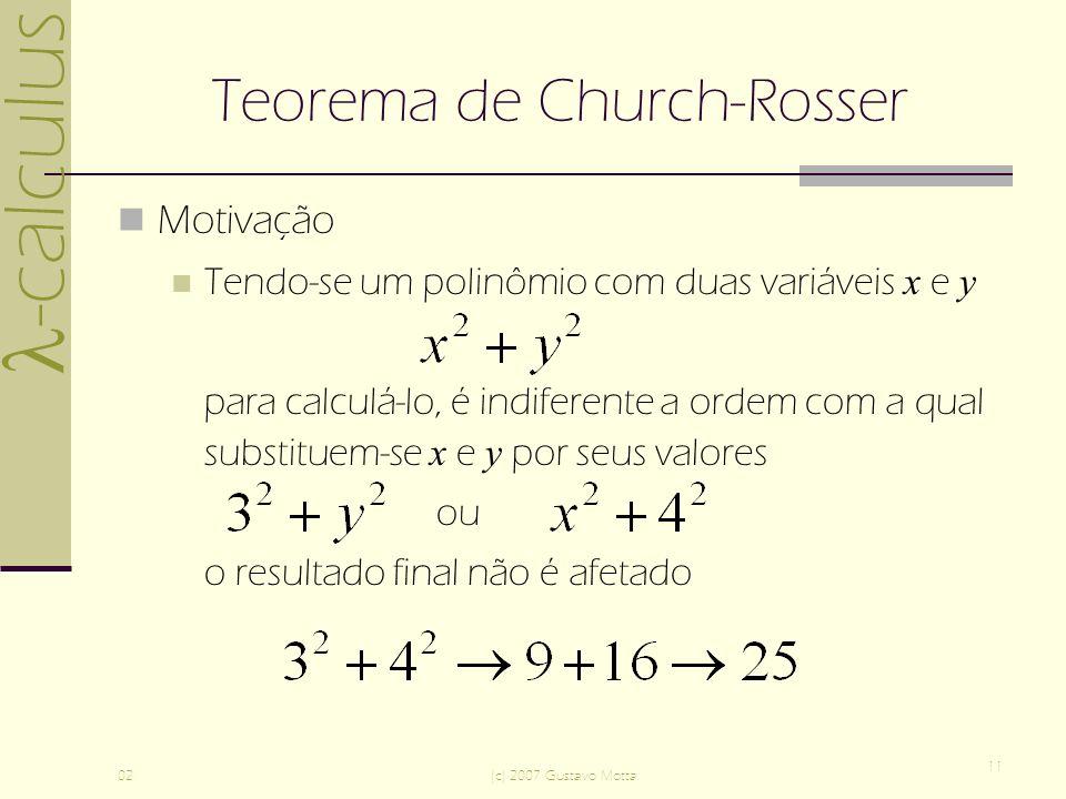-calculus 02(c) 2007 Gustavo Motta 11 Teorema de Church-Rosser Motivação Tendo-se um polinômio com duas variáveis x e y para calculá-lo, é indiferente a ordem com a qual substituem-se x e y por seus valores ou o resultado final não é afetado