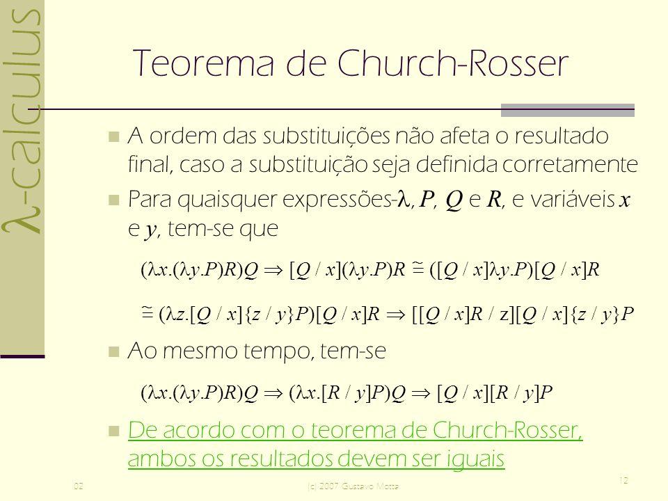 -calculus 02(c) 2007 Gustavo Motta 12 Teorema de Church-Rosser A ordem das substituições não afeta o resultado final, caso a substituição seja definida corretamente Para quaisquer expressões-, P, Q e R, e variáveis x e y, tem-se que ( x.( y.P)R)Q [Q / x]( y.P)R ([Q / x] y.P)[Q / x]R ( z.[Q / x]{z / y}P)[Q / x]R [[Q / x]R / z][Q / x]{z / y}P Ao mesmo tempo, tem-se ( x.( y.P)R)Q ( x.[R / y]P)Q [Q / x][R / y]P De acordo com o teorema de Church-Rosser, ambos os resultados devem ser iguais