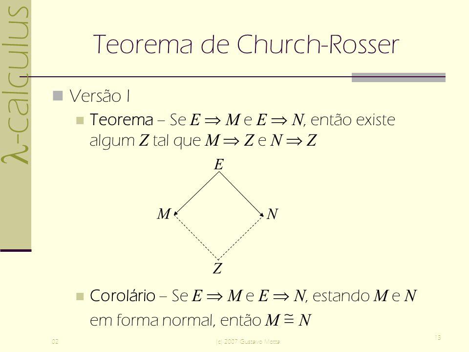 -calculus 02(c) 2007 Gustavo Motta 13 Teorema de Church-Rosser Versão I Teorema – Se E M e E N, então existe algum Z tal que M Z e N Z Corolário – Se E M e E N, estando M e N em forma normal, então M N M N Z E