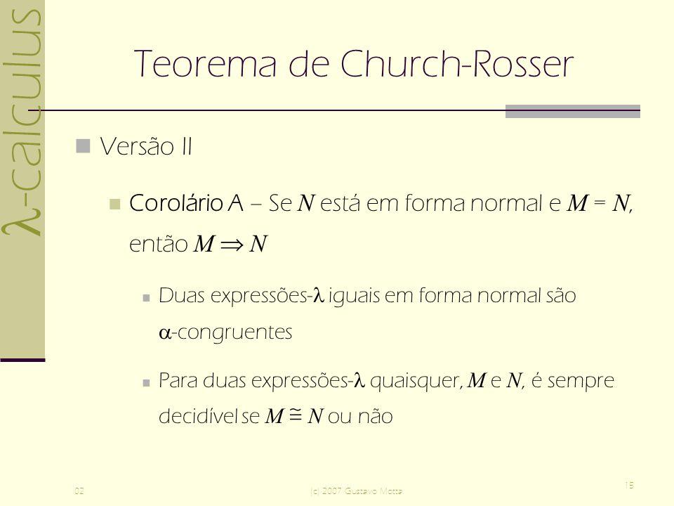 -calculus 02(c) 2007 Gustavo Motta 15 Teorema de Church-Rosser Versão II Corolário A – Se N está em forma normal e M = N, então M N Duas expressões- iguais em forma normal são -congruentes Para duas expressões- quaisquer, M e N, é sempre decidível se M N ou não