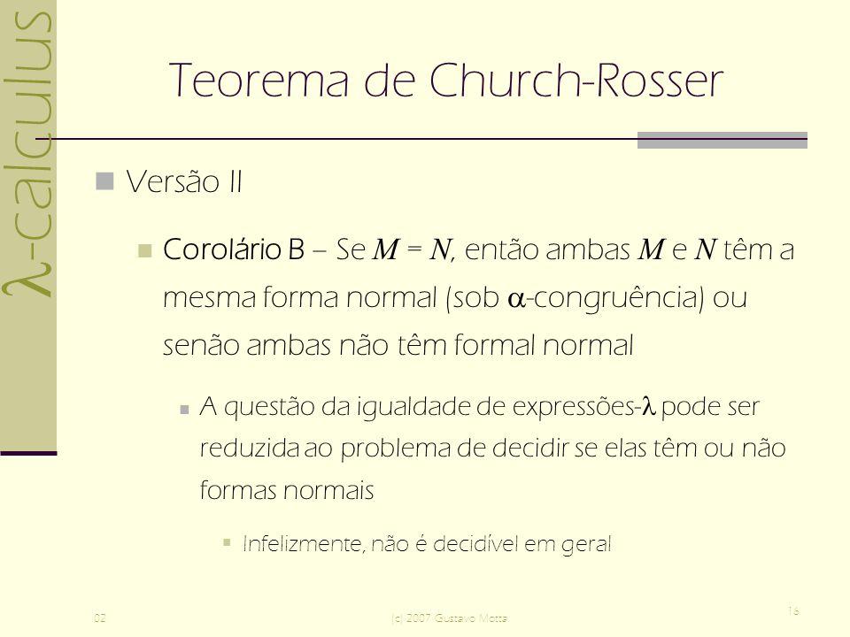 -calculus 02(c) 2007 Gustavo Motta 16 Teorema de Church-Rosser Versão II Corolário B – Se M = N, então ambas M e N têm a mesma forma normal (sob -congruência) ou senão ambas não têm formal normal A questão da igualdade de expressões- pode ser reduzida ao problema de decidir se elas têm ou não formas normais Infelizmente, não é decidível em geral