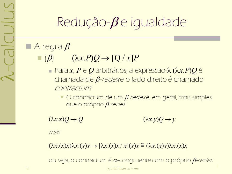 -calculus 02(c) 2007 Gustavo Motta 3 Redução- e igualdade A regra- ( ) ( x.P)Q [Q / x]P Para x, P e Q arbitrários, a expressão- ( x.P)Q é chamada de -redex e o lado direito é chamado contractum O contractum de um -redex é, em geral, mais simples que o próprio -redex ( x.x)Q Q ( x.y)Q y mas ( x.(x)x) x.(x)x [ x.(x)x / x](x)x ( x.(x)x) x.(x)x ou seja, o contractum é -congruente com o próprio -redex