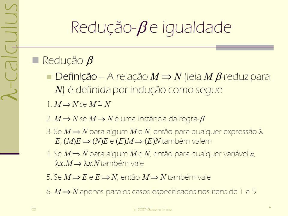 -calculus 02(c) 2007 Gustavo Motta 5 Redução- e igualdade M -reduz para N se N é obtido de M pela troca de uma parte de M com a forma ( x.P)Q pelo contractum [Q / x]P, ou N é obtido de M através de uma seqüência finita de dessas trocas A relação é reflexiva e transitiva, mas não é simétrica M N é invariante sob a conversão- Definição - M é -conversível (ou apenas igual) a N, em símbolos M = N, se e somente se M N, ou M N, ou N M, ou existe uma expressão- E tal que M = E e E = N.