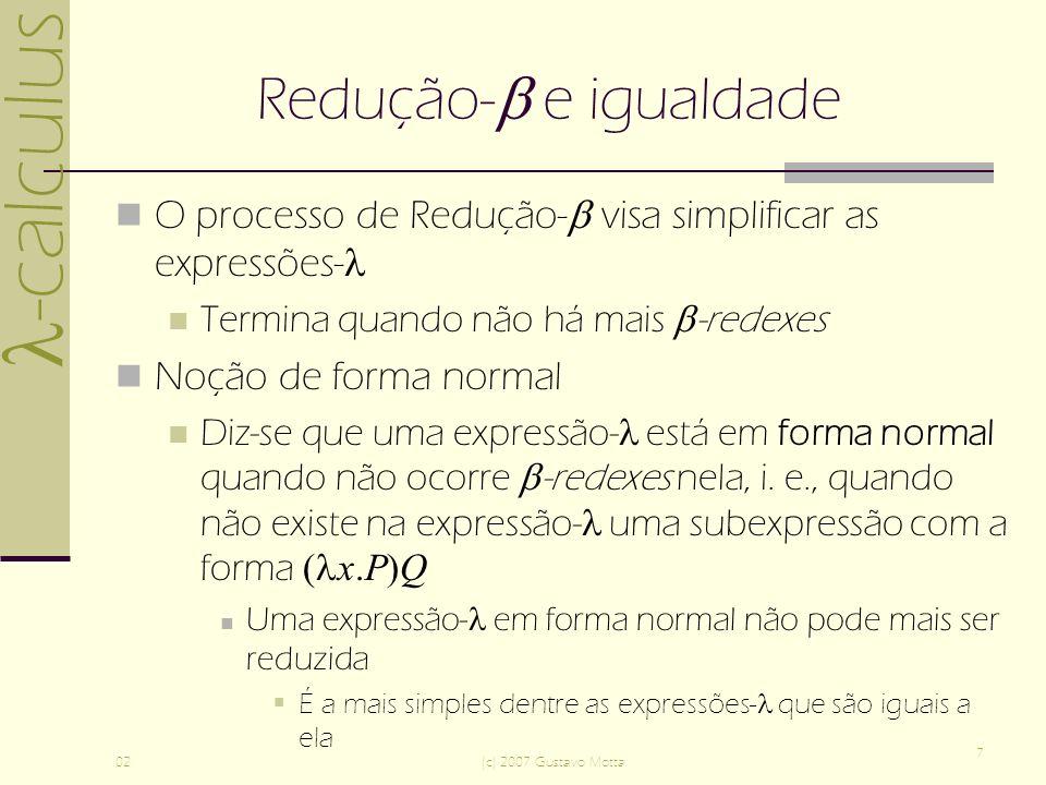 -calculus 02(c) 2007 Gustavo Motta 8 Redução- e igualdade Atenção, podem existir expressões- como ( x.(x)x) x.(x)x para as quais a redução- nunca termina Principal razão para a indecidibilidade da igualdade de expressões- arbitrárias Para certas expressões-, pode haver reduções- que terminam assim como aquelas que não terminam Ressalva: se existir pelo menos uma redução- que termine, então diz-se que essas expressões- têm uma forma normal