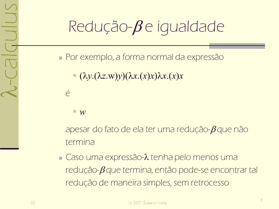 -calculus 02(c) 2007 Gustavo Motta 9 Redução- e igualdade Por exemplo, a forma normal da expressão ( y.( z.w)y)( x.(x)x) x.(x)x é w apesar do fato de ela ter uma redução- que não termina Caso uma expressão- tenha pelo menos uma redução- que termina, então pode-se encontrar tal redução de maneira simples, sem retrocesso