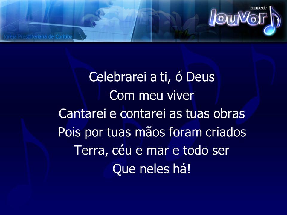 Celebrarei a ti, ó Deus Com meu viver Cantarei e contarei as tuas obras Pois por tuas mãos foram criados Terra, céu e mar e todo ser Que neles há!