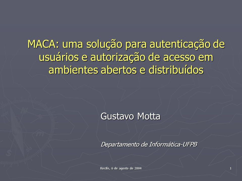 Recife, 6 de agosto de 2004 1 MACA: uma solução para autenticação de usuários e autorização de acesso em ambientes abertos e distribuídos Gustavo Motta Departamento de Informática-UFPB