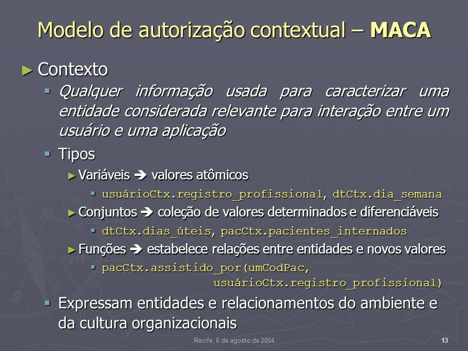 Recife, 6 de agosto de 200413 Modelo de autorização contextual – MACA Contexto Contexto Qualquer informação usada para caracterizar uma entidade considerada relevante para interação entre um usuário e uma aplicação Qualquer informação usada para caracterizar uma entidade considerada relevante para interação entre um usuário e uma aplicação Tipos Tipos Variáveis valores atômicos Variáveis valores atômicos usuárioCtx.registro_profissional, dtCtx.dia_semana usuárioCtx.registro_profissional, dtCtx.dia_semana Conjuntos coleção de valores determinados e diferenciáveis Conjuntos coleção de valores determinados e diferenciáveis dtCtx.dias_úteis, pacCtx.pacientes_internados dtCtx.dias_úteis, pacCtx.pacientes_internados Funções estabelece relações entre entidades e novos valores Funções estabelece relações entre entidades e novos valores pacCtx.assistido_por(umCodPac, usuárioCtx.registro_profissional) pacCtx.assistido_por(umCodPac, usuárioCtx.registro_profissional) Expressam entidades e relacionamentos do ambiente e da cultura organizacionais Expressam entidades e relacionamentos do ambiente e da cultura organizacionais