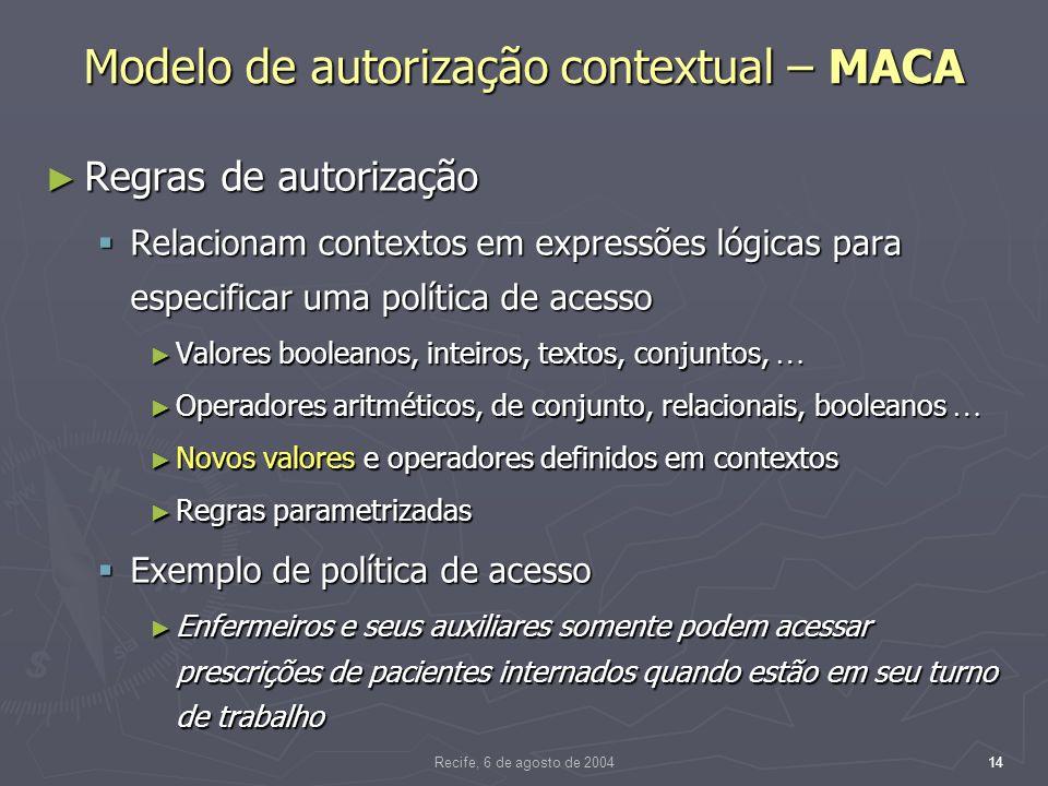 Recife, 6 de agosto de 200414 Modelo de autorização contextual – MACA Regras de autorização Regras de autorização Relacionam contextos em expressões lógicas para especificar uma política de acesso Relacionam contextos em expressões lógicas para especificar uma política de acesso Valores booleanos, inteiros, textos, conjuntos, Valores booleanos, inteiros, textos, conjuntos, Operadores aritméticos, de conjunto, relacionais, booleanos Operadores aritméticos, de conjunto, relacionais, booleanos Novos valores e operadores definidos em contextos Novos valores e operadores definidos em contextos Regras parametrizadas Regras parametrizadas Exemplo de política de acesso Exemplo de política de acesso Enfermeiros e seus auxiliares somente podem acessar prescrições de pacientes internados quando estão em seu turno de trabalho Enfermeiros e seus auxiliares somente podem acessar prescrições de pacientes internados quando estão em seu turno de trabalho