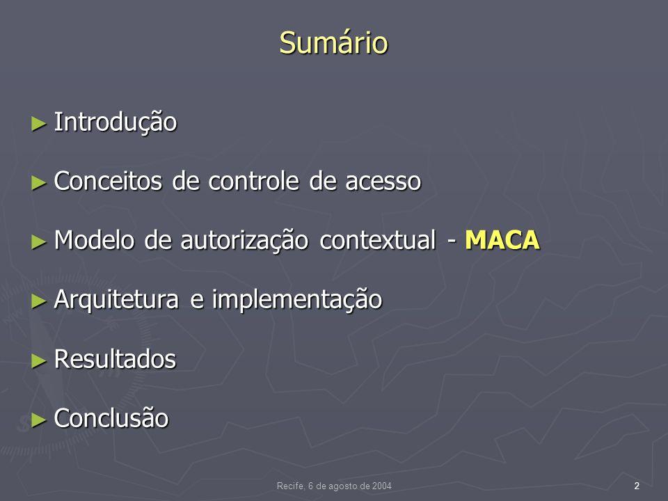 Recife, 6 de agosto de 20042 Sumário Introdução Introdução Conceitos de controle de acesso Conceitos de controle de acesso Modelo de autorização contextual - MACA Modelo de autorização contextual - MACA Arquitetura e implementação Arquitetura e implementação Resultados Resultados Conclusão Conclusão