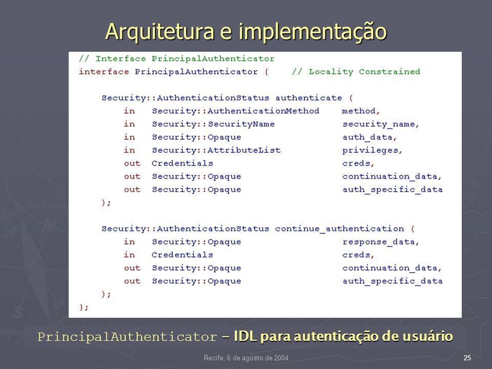 Recife, 6 de agosto de 200425 Arquitetura e implementação - IDL para autenticação de usuário PrincipalAuthenticator - IDL para autenticação de usuário