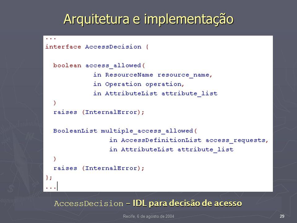Recife, 6 de agosto de 200429 Arquitetura e implementação – IDL para decisão de acesso AccessDecision – IDL para decisão de acesso