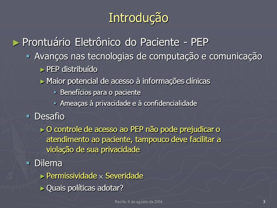 Recife, 6 de agosto de 20044 Introdução Aspectos computacionais do acesso ao PEP Aspectos computacionais do acesso ao PEP Confidencialidade e a privacidade do paciente Confidencialidade e a privacidade do paciente Responsabilidade também compartilhada pelos SIHs Responsabilidade também compartilhada pelos SIHs Desafios para aplicação no PEP distribuído Desafios para aplicação no PEP distribuído Como implementar políticas de acesso ad hoc Como implementar políticas de acesso ad hoc Formuladas com o único objetivo de atender as necessidades de controle de acesso de uma organização, levando em conta o seu ambiente e a sua cultura Formuladas com o único objetivo de atender as necessidades de controle de acesso de uma organização, levando em conta o seu ambiente e a sua cultura Administrar políticas de autenticação, de autorização e impor o controle de acesso Administrar políticas de autenticação, de autorização e impor o controle de acesso PEP composto por segmentos distribuídos PEP composto por segmentos distribuídos Bases de dados distintas Bases de dados distintas Múltiplas aplicações Múltiplas aplicações Plataformas heterogêneas Plataformas heterogêneas Serviços de segurança estanques Serviços de segurança estanques Solução Controle de acesso Controle de acesso Centrado em papéis – autoridade e responsabilidade Centrado em papéis – autoridade e responsabilidade Perspectiva do modelo organizacional Perspectiva do modelo organizacional Autorizações contextuais Autorizações contextuais Arquitetura aberta e distribuída Arquitetura aberta e distribuída Administrar políticas de autenticação, autorização e impor a autenticação e o controle de acesso de modo unificado e coerente Administrar políticas de autenticação, autorização e impor a autenticação e o controle de acesso de modo unificado e coerente Acesso padronizado a partir de sistemas distintos em plataformas e linguagens de programação heterogêneas Acesso padronizado a partir de sistemas distintos em plataformas e l