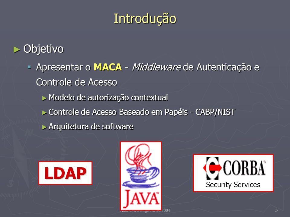 Recife, 6 de agosto de 20045 Introdução Objetivo Objetivo Apresentar o MACA - Middleware de Autenticação e Controle de Acesso Apresentar o MACA - Middleware de Autenticação e Controle de Acesso Modelo de autorização contextual Modelo de autorização contextual Controle de Acesso Baseado em Papéis - CABP/NIST Controle de Acesso Baseado em Papéis - CABP/NIST Arquitetura de software Arquitetura de software LDAP Security Services