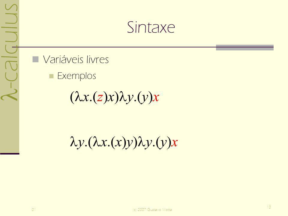 -calculus 01(c) 2007 Gustavo Motta 10 Sintaxe Variáveis livres Exemplos ( x.(z)x) y.(y)x y.( x.(x)y) y.(y)x ( x.(z)x) y.(y)x y.( x.(x)y) y.(y)x