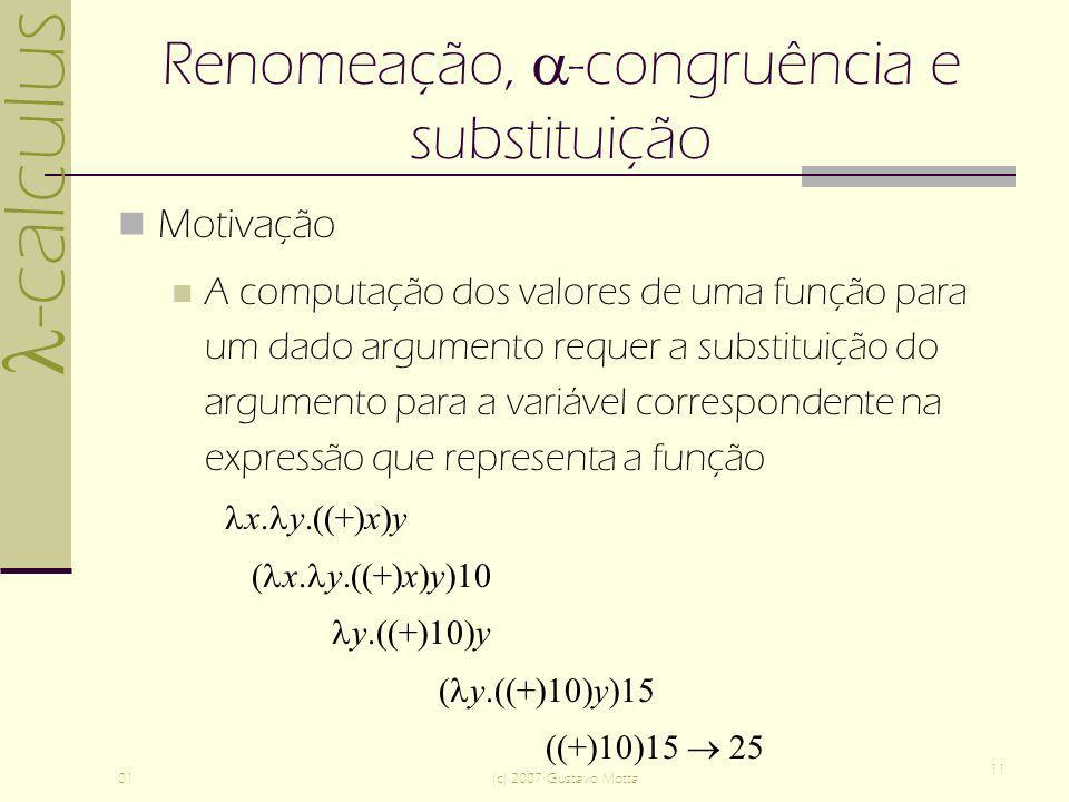 -calculus 01(c) 2007 Gustavo Motta 11 Renomeação, -congruência e substituição Motivação A computação dos valores de uma função para um dado argumento requer a substituição do argumento para a variável correspondente na expressão que representa a função x.