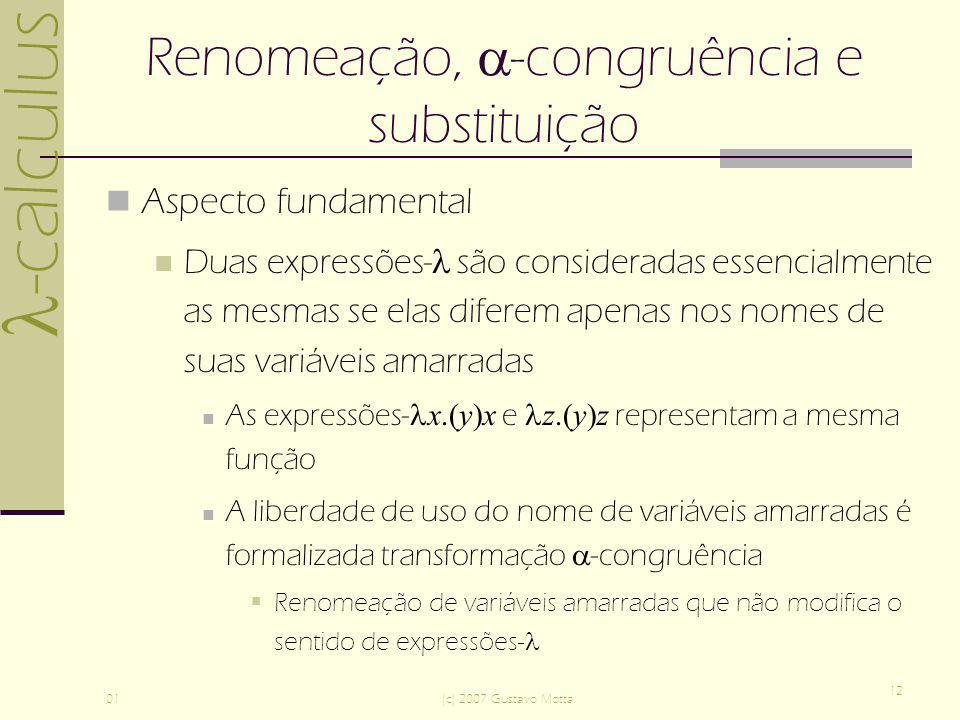 -calculus 01(c) 2007 Gustavo Motta 12 Renomeação, -congruência e substituição Aspecto fundamental Duas expressões- são consideradas essencialmente as mesmas se elas diferem apenas nos nomes de suas variáveis amarradas As expressões- x.(y)x e z.(y)z representam a mesma função A liberdade de uso do nome de variáveis amarradas é formalizada transformação -congruência Renomeação de variáveis amarradas que não modifica o sentido de expressões-