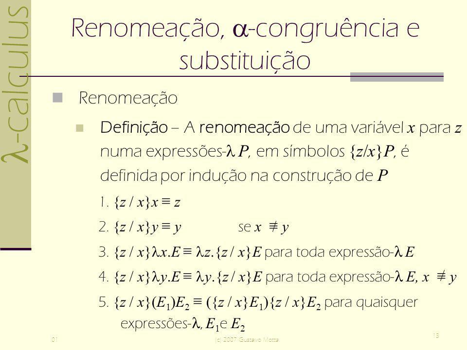 -calculus 01(c) 2007 Gustavo Motta 13 Renomeação, -congruência e substituição Renomeação Definição – A renomeação de uma variável x para z numa expressões- P, em símbolos {z/x}P, é definida por indução na construção de P 1.