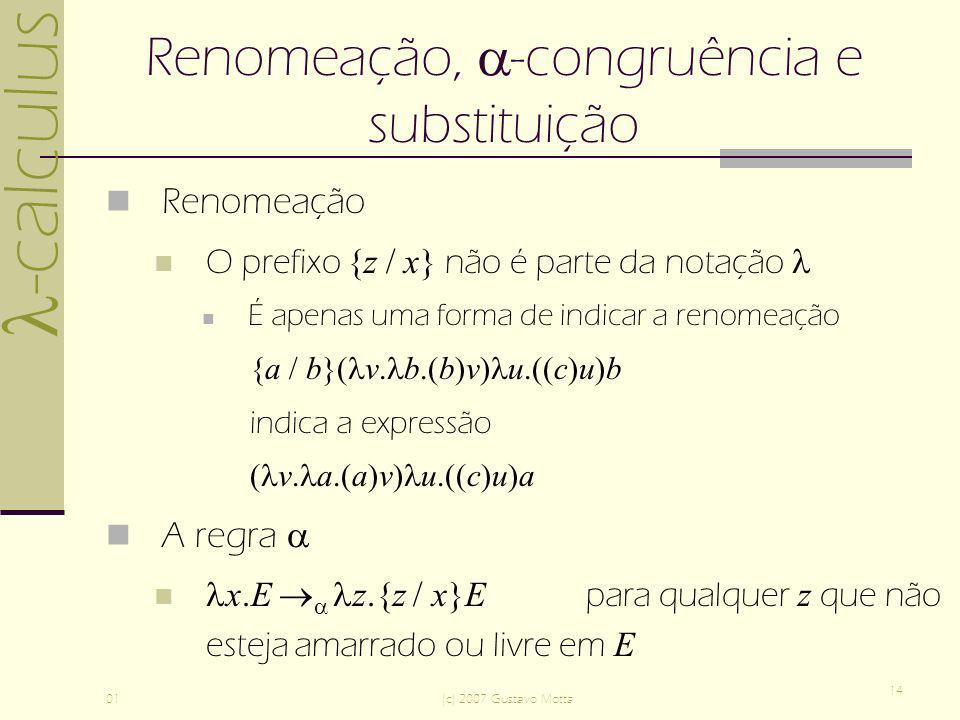 -calculus 01(c) 2007 Gustavo Motta 14 Renomeação, -congruência e substituição Renomeação O prefixo {z / x} não é parte da notação É apenas uma forma de indicar a renomeação {a / b}( v.