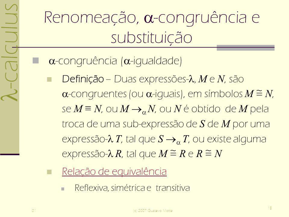 -calculus 01(c) 2007 Gustavo Motta 15 Renomeação, -congruência e substituição -congruência ( -igualdade) Definição – Duas expressões-, M e N, são -congruentes (ou -iguais), em símbolos M N, se M N, ou M N, ou N é obtido de M pela troca de uma sub-expressão de S de M por uma expressão- T, tal que S T, ou existe alguma expressão- R, tal que M R e R N Relação de equivalência Reflexiva, simétrica e transitiva