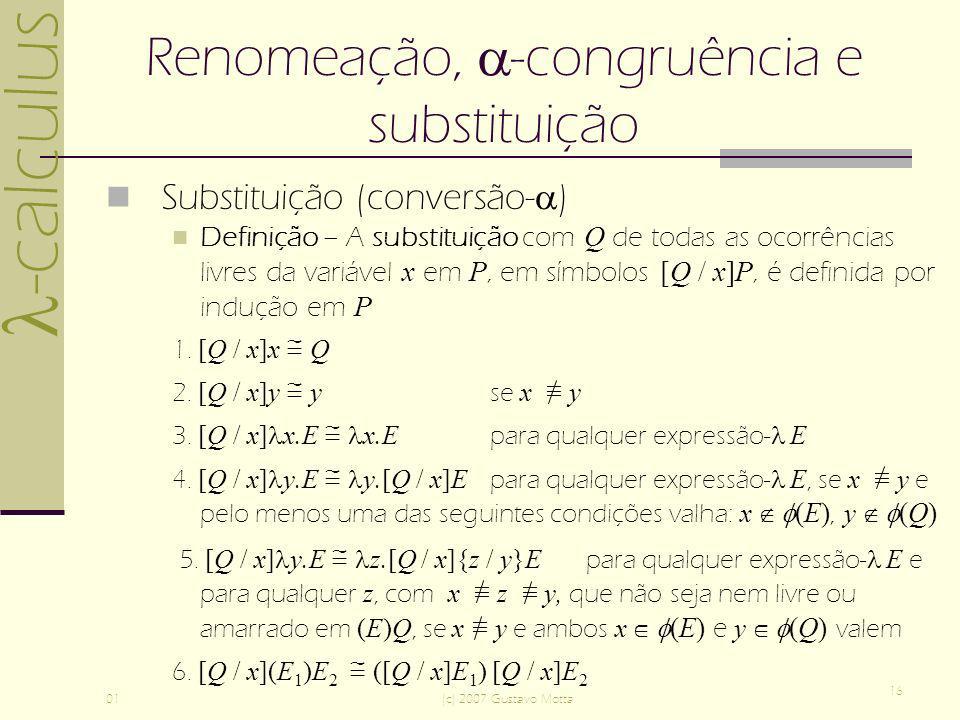 -calculus 01(c) 2007 Gustavo Motta 16 Renomeação, -congruência e substituição Substituição (conversão- ) Definição – A substituição com Q de todas as ocorrências livres da variável x em P, em símbolos [Q / x]P, é definida por indução em P 1.