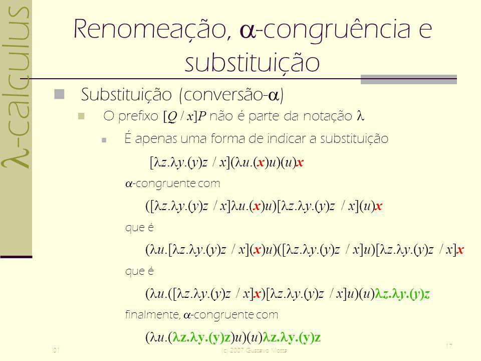 -calculus 01(c) 2007 Gustavo Motta 17 Renomeação, -congruência e substituição Substituição (conversão- ) O prefixo [Q / x]P não é parte da notação É apenas uma forma de indicar a substituição [ z.