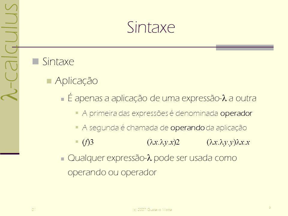 -calculus 01(c) 2007 Gustavo Motta 6 Sintaxe Aplicação É apenas a aplicação de uma expressão- a outra A primeira das expressões é denominada operador A segunda é chamada de operando da aplicação (f)3 ( x.