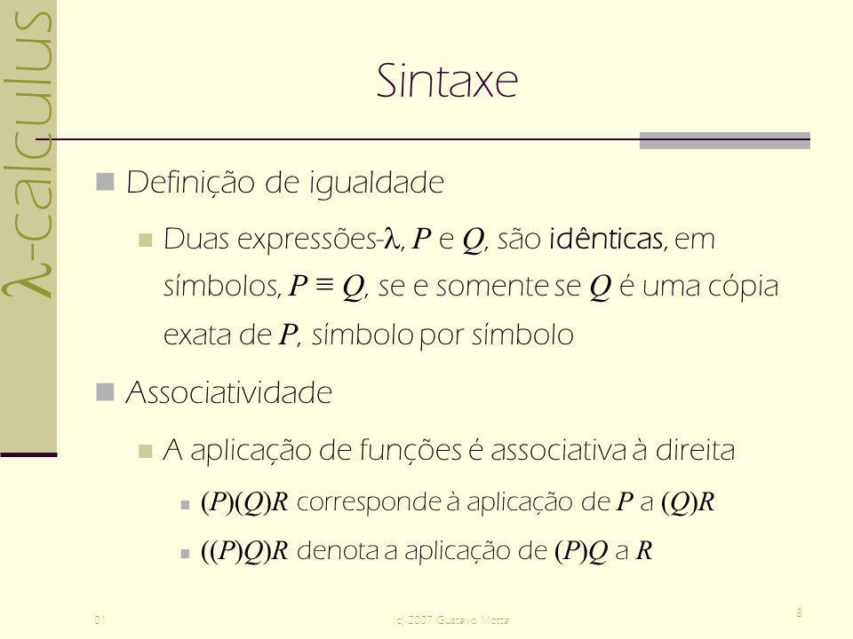 -calculus 01(c) 2007 Gustavo Motta 8 Sintaxe Definição de igualdade Duas expressões-, P e Q, são idênticas, em símbolos, P Q, se e somente se Q é uma cópia exata de P, símbolo por símbolo Associatividade A aplicação de funções é associativa à direita (P)(Q)R corresponde à aplicação de P a (Q)R ((P)Q)R denota a aplicação de (P)Q a R